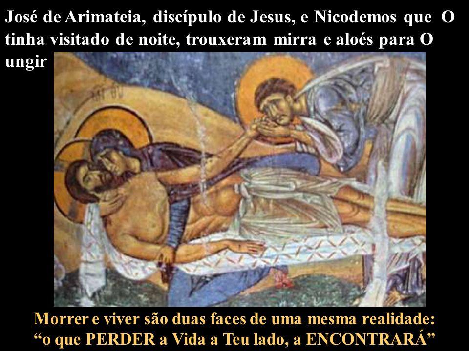 José de Arimateia, discípulo de Jesus, e Nicodemos que O tinha visitado de noite, trouxeram mirra e aloés para O ungir