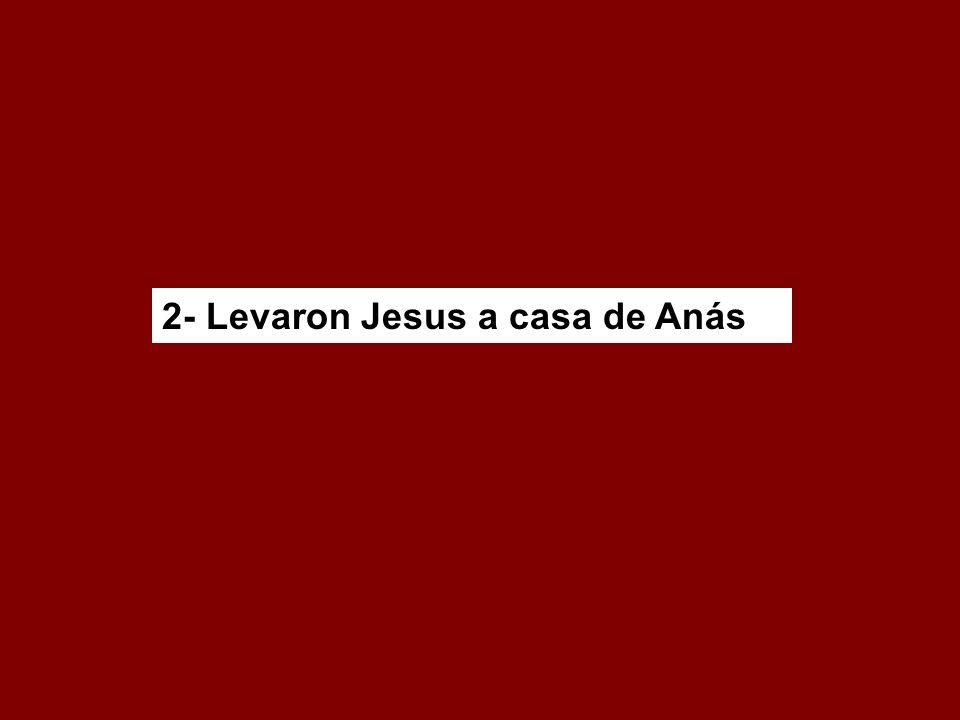 2- Levaron Jesus a casa de Anás