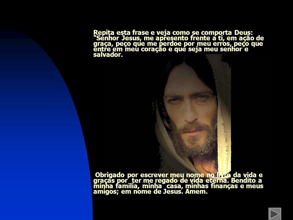 Repita esta frase e veja como se comporta Deus: Senhor Jesus, me apresento frente a ti, em ação de graça, peço que me perdoe por meu erros, peço que entre em meu coração e que seja meu senhor e salvador.