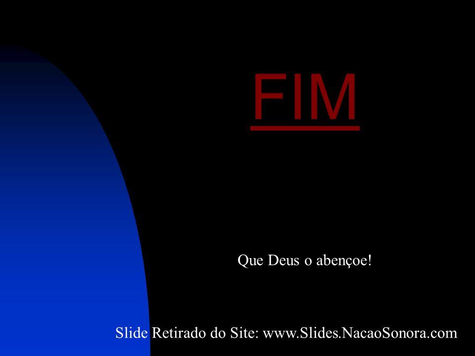 FIM Que Deus o abençoe! Slide Retirado do Site: www.Slides.NacaoSonora.com
