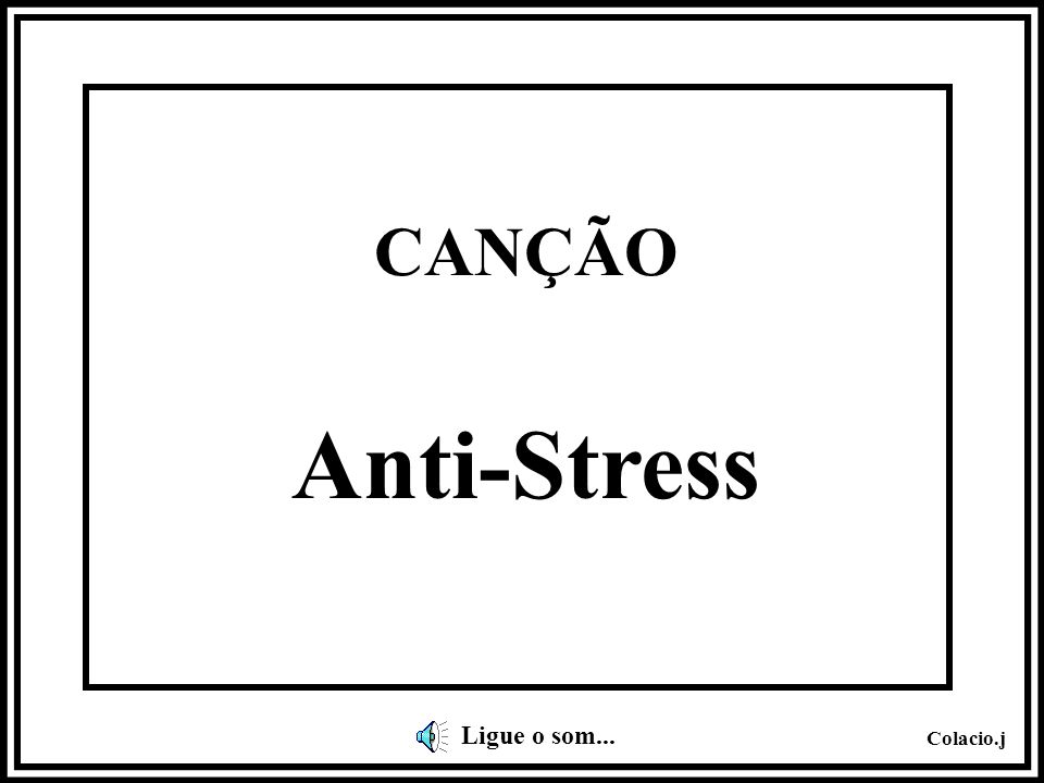 CANÇÃO Anti-Stress Ligue o som...