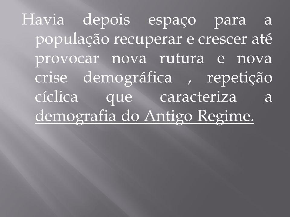 Havia depois espaço para a população recuperar e crescer até provocar nova rutura e nova crise demográfica , repetição cíclica que caracteriza a demografia do Antigo Regime.