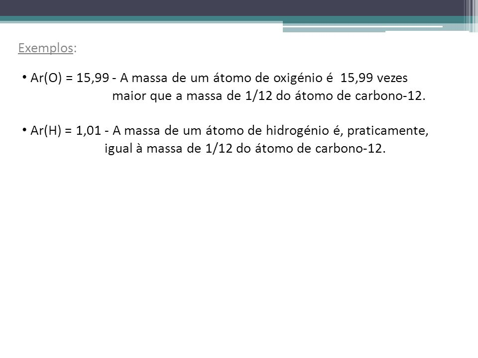 Exemplos: Ar(O) = 15,99. Ar(H) = 1,01. - A massa de um átomo de oxigénio é 15,99 vezes maior que a massa de 1/12 do átomo de carbono-12.