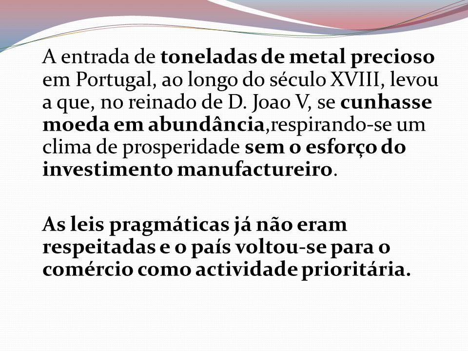 A entrada de toneladas de metal precioso em Portugal, ao longo do século XVIII, levou a que, no reinado de D. Joao V, se cunhasse moeda em abundância,respirando-se um clima de prosperidade sem o esforço do investimento manufactureiro.