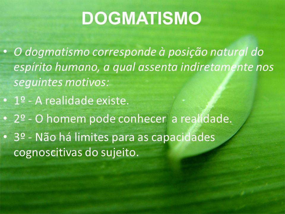 DOGMATISMO O dogmatismo corresponde à posição natural do espírito humano, a qual assenta indiretamente nos seguintes motivos: