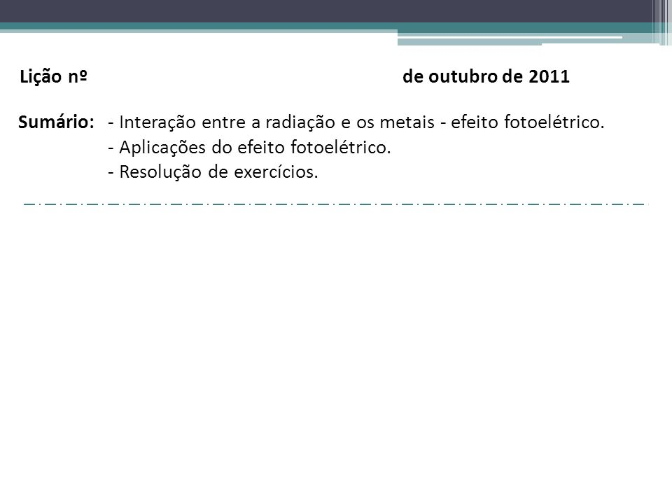 Lição nº de outubro de 2011 Sumário: - Interação entre a radiação e os metais - efeito fotoelétrico.
