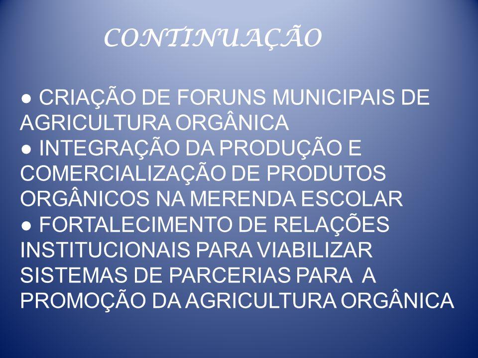 CONTINUAÇÃO ● CRIAÇÃO DE FORUNS MUNICIPAIS DE AGRICULTURA ORGÂNICA