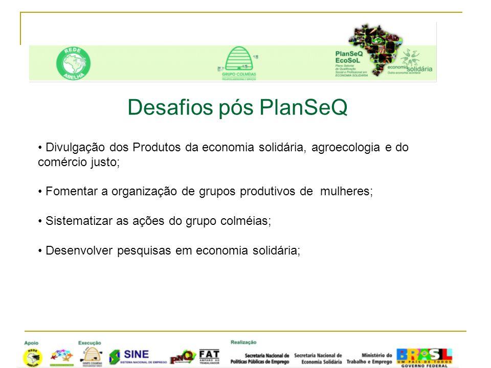 Desafios pós PlanSeQ Divulgação dos Produtos da economia solidária, agroecologia e do comércio justo;
