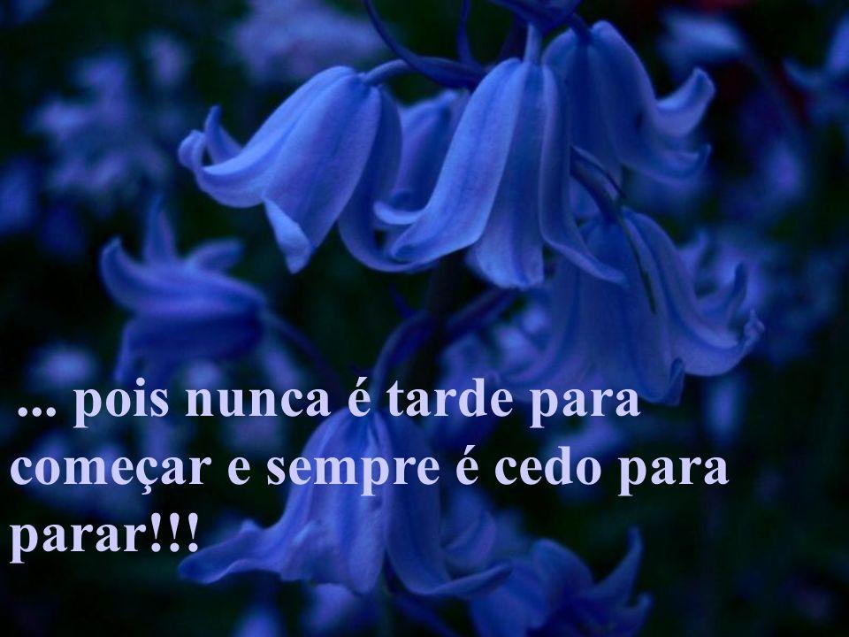 ... pois nunca é tarde para começar e sempre é cedo para parar!!!