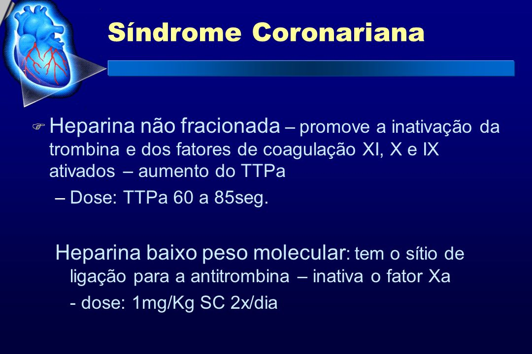 Síndrome Coronariana Heparina não fracionada – promove a inativação da trombina e dos fatores de coagulação XI, X e IX ativados – aumento do TTPa.