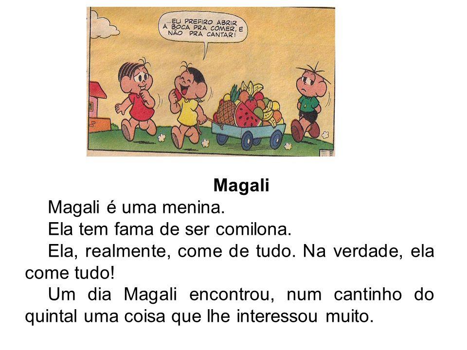 Magali Magali é uma menina. Ela tem fama de ser comilona. Ela, realmente, come de tudo. Na verdade, ela come tudo!