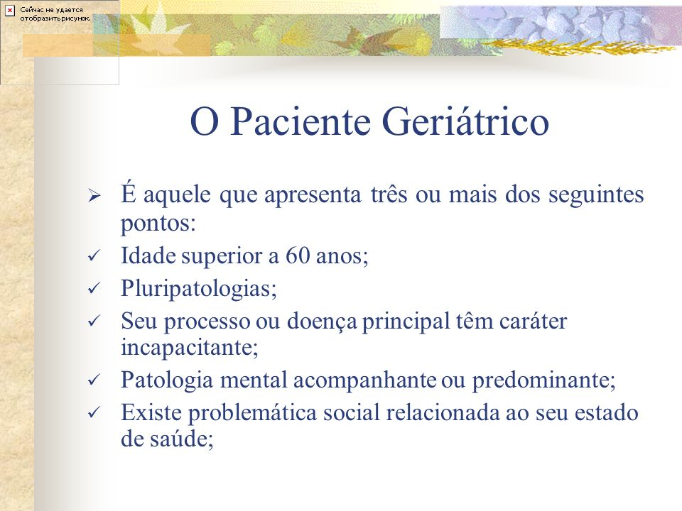O Paciente Geriátrico É aquele que apresenta três ou mais dos seguintes pontos: Idade superior a 60 anos;