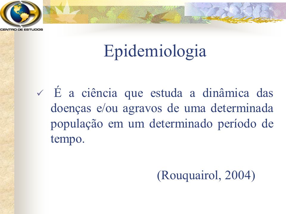 Epidemiologia É a ciência que estuda a dinâmica das doenças e/ou agravos de uma determinada população em um determinado período de tempo.