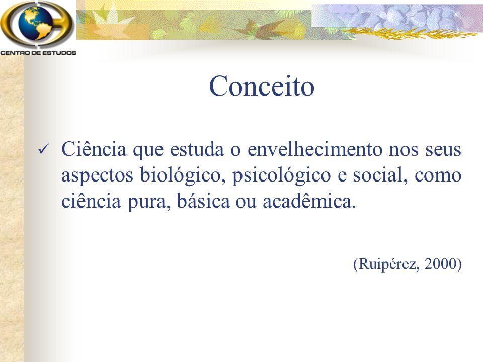 Conceito Ciência que estuda o envelhecimento nos seus aspectos biológico, psicológico e social, como ciência pura, básica ou acadêmica.