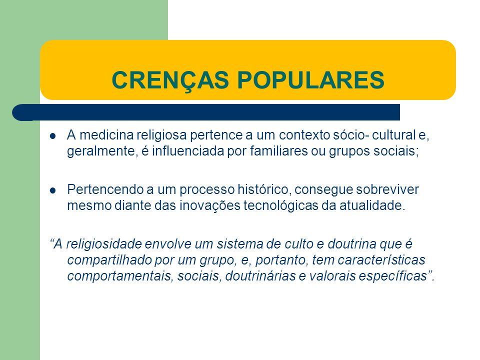CRENÇAS POPULARES A medicina religiosa pertence a um contexto sócio- cultural e, geralmente, é influenciada por familiares ou grupos sociais;