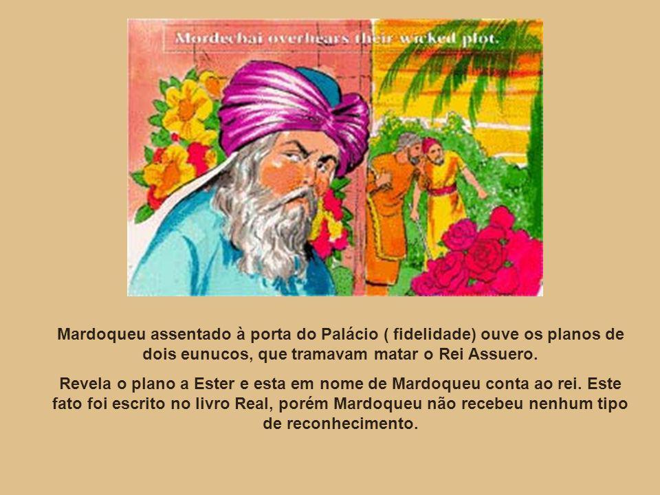 Mardoqueu assentado à porta do Palácio ( fidelidade) ouve os planos de dois eunucos, que tramavam matar o Rei Assuero.