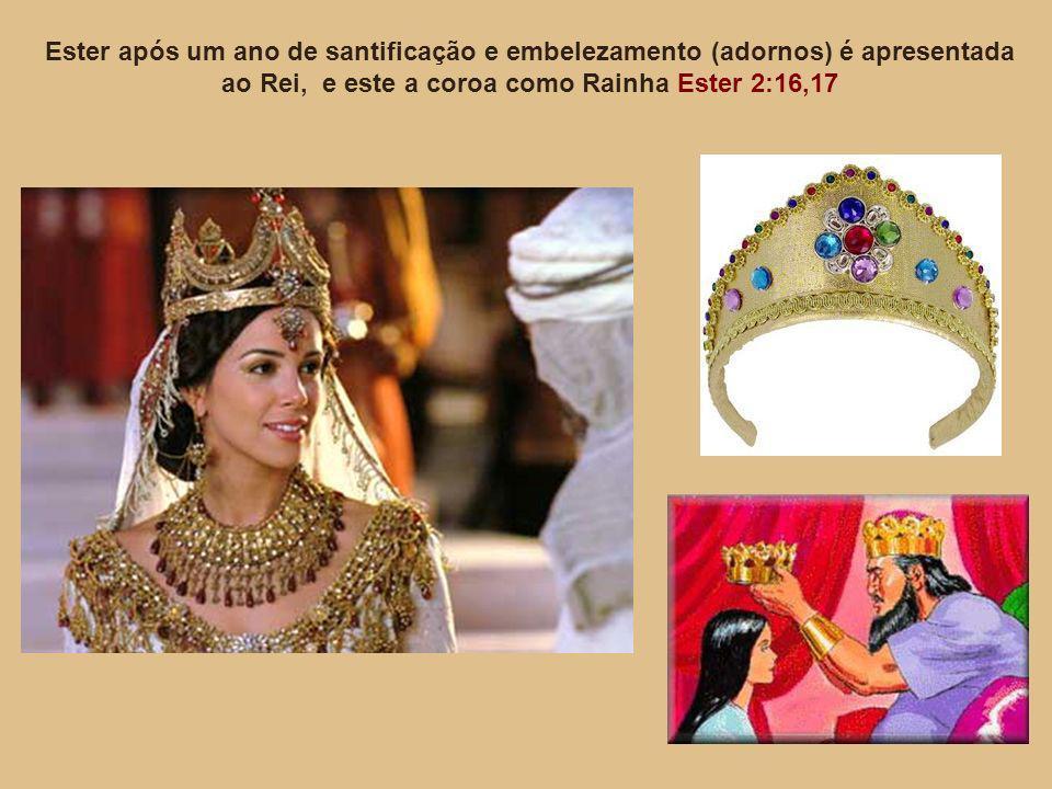 Ester após um ano de santificação e embelezamento (adornos) é apresentada ao Rei, e este a coroa como Rainha Ester 2:16,17