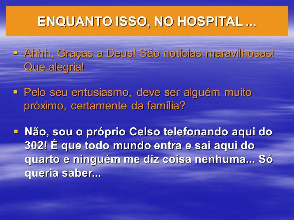 ENQUANTO ISSO, NO HOSPITAL ...