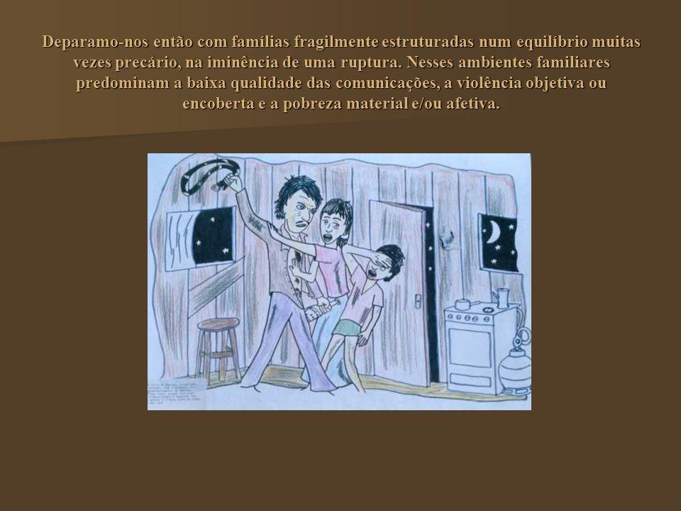 Deparamo-nos então com famílias fragilmente estruturadas num equilíbrio muitas vezes precário, na iminência de uma ruptura.