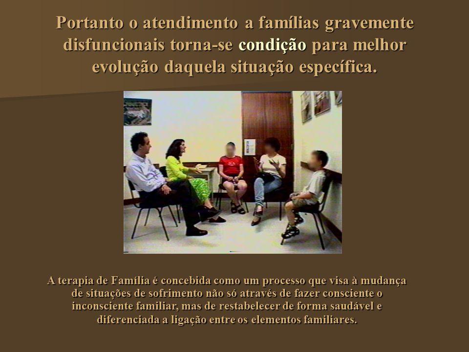 Portanto o atendimento a famílias gravemente disfuncionais torna-se condição para melhor evolução daquela situação específica.