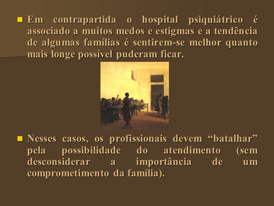 Em contrapartida o hospital psiquiátrico é associado a muitos medos e estigmas e a tendência de algumas famílias é sentirem-se melhor quanto mais longe possível puderam ficar.