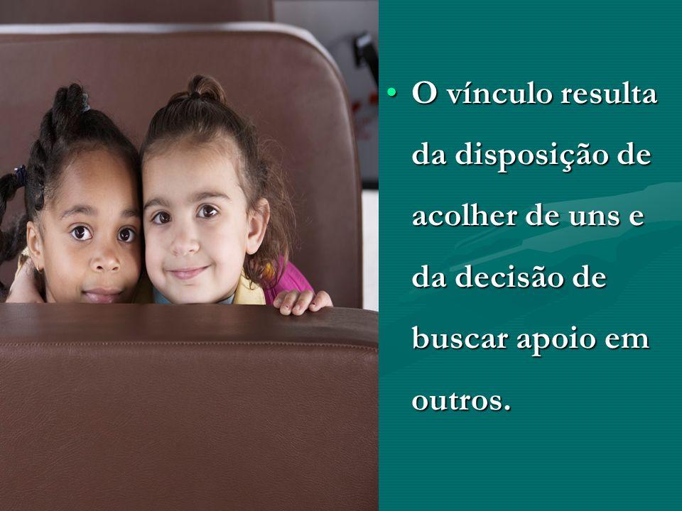 O vínculo resulta da disposição de acolher de uns e da decisão de buscar apoio em outros.