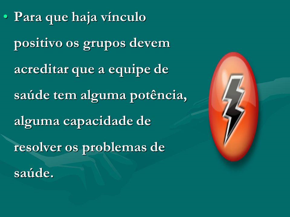 Para que haja vínculo positivo os grupos devem acreditar que a equipe de saúde tem alguma potência, alguma capacidade de resolver os problemas de saúde.