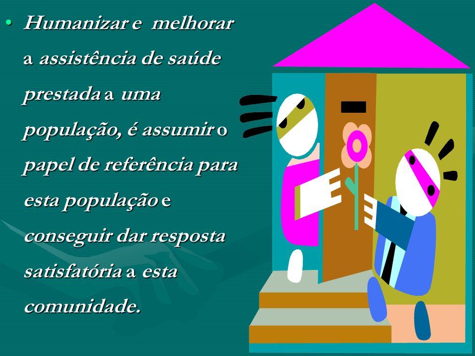 Humanizar e melhorar a assistência de saúde prestada a uma população, é assumir o papel de referência para esta população e conseguir dar resposta satisfatória a esta comunidade.