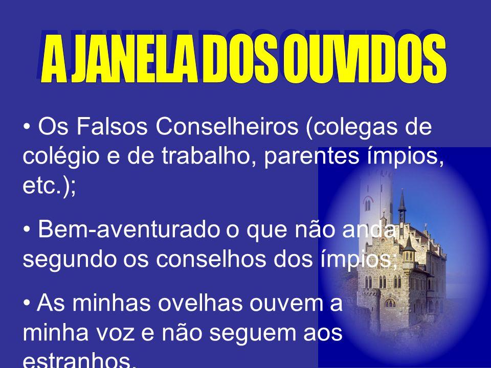 A JANELA DOS OUVIDOS Os Falsos Conselheiros (colegas de colégio e de trabalho, parentes ímpios, etc.);