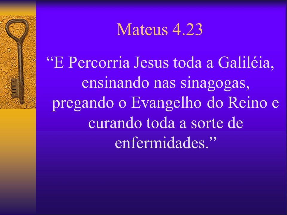 Mateus 4.23 E Percorria Jesus toda a Galiléia, ensinando nas sinagogas, pregando o Evangelho do Reino e curando toda a sorte de enfermidades.