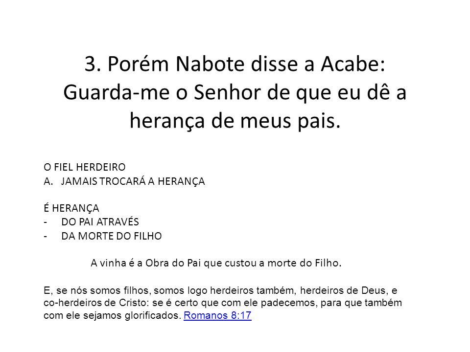 3. Porém Nabote disse a Acabe: Guarda-me o Senhor de que eu dê a herança de meus pais.