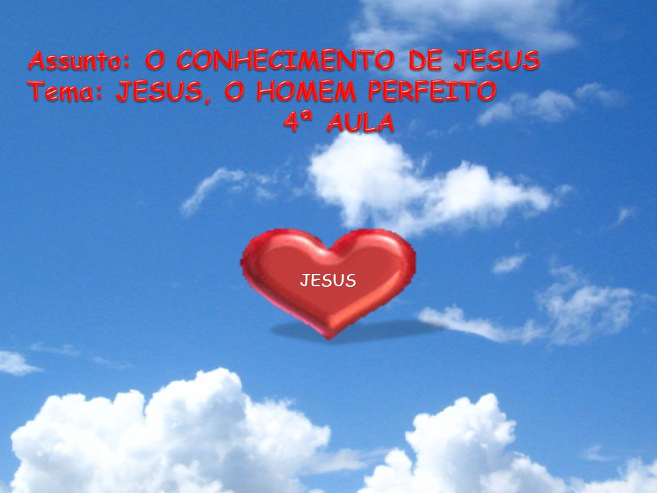 Assunto: O CONHECIMENTO DE JESUS Tema: JESUS, O HOMEM PERFEITO 4ª AULA