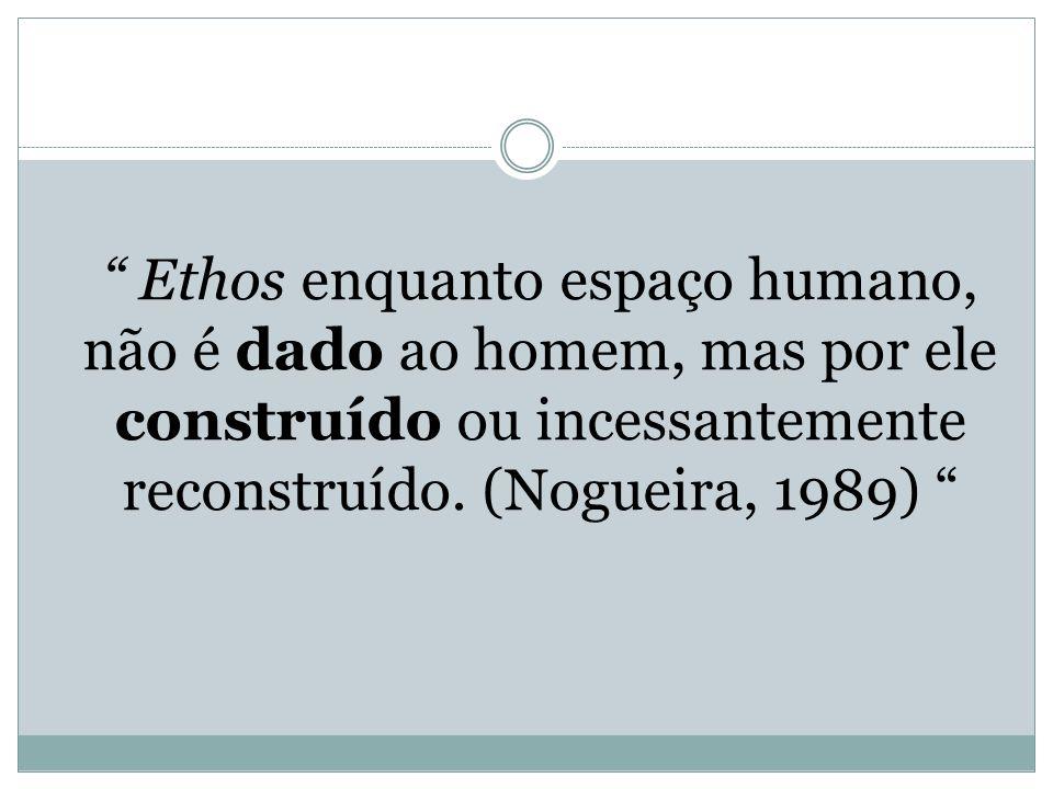 Ethos enquanto espaço humano, não é dado ao homem, mas por ele construído ou incessantemente reconstruído.