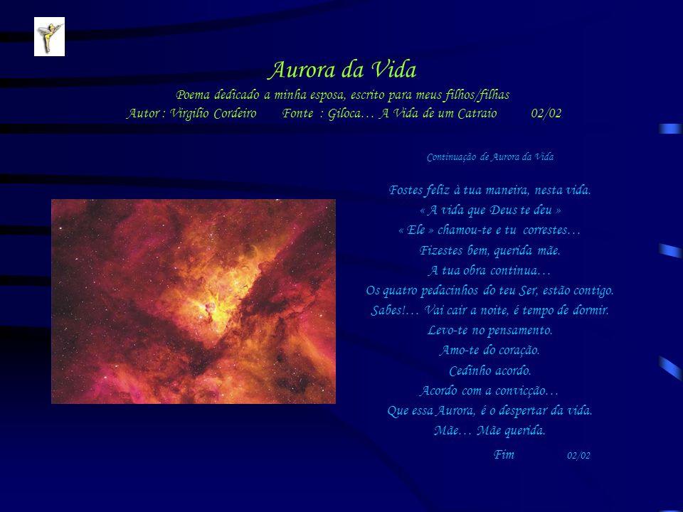 Aurora da Vida Poema dedicado a minha esposa, escrito para meus filhos/filhas Autor : Virgilio Cordeiro Fonte : Giloca… A Vida de um Catraio 02/02