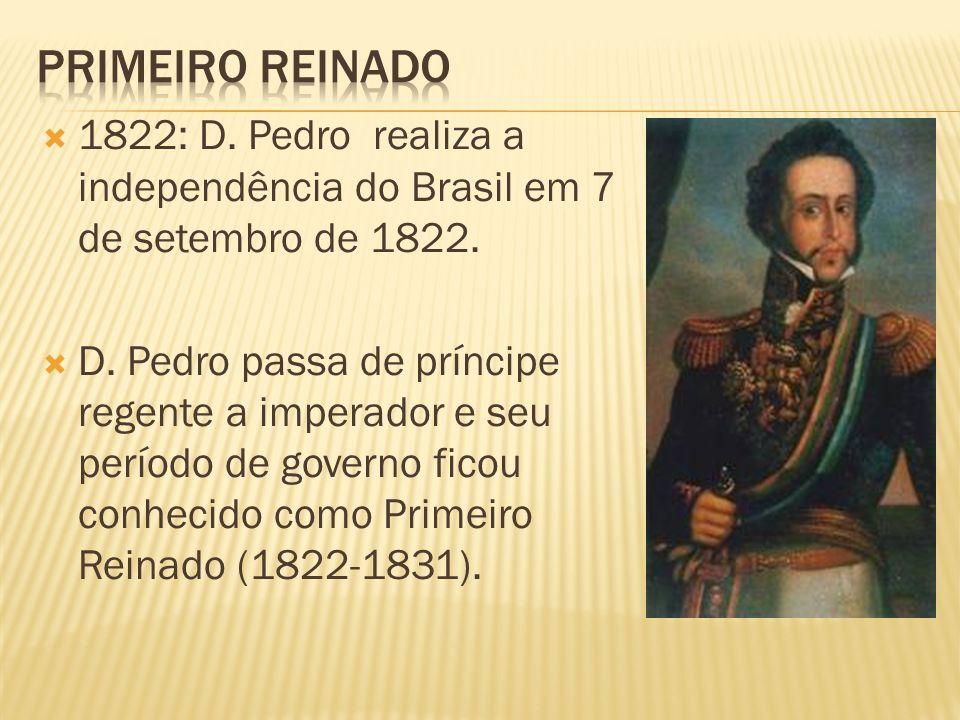 Primeiro reinado 1822: D. Pedro realiza a independência do Brasil em 7 de setembro de 1822.