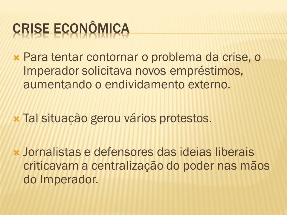 Crise econômica Para tentar contornar o problema da crise, o Imperador solicitava novos empréstimos, aumentando o endividamento externo.