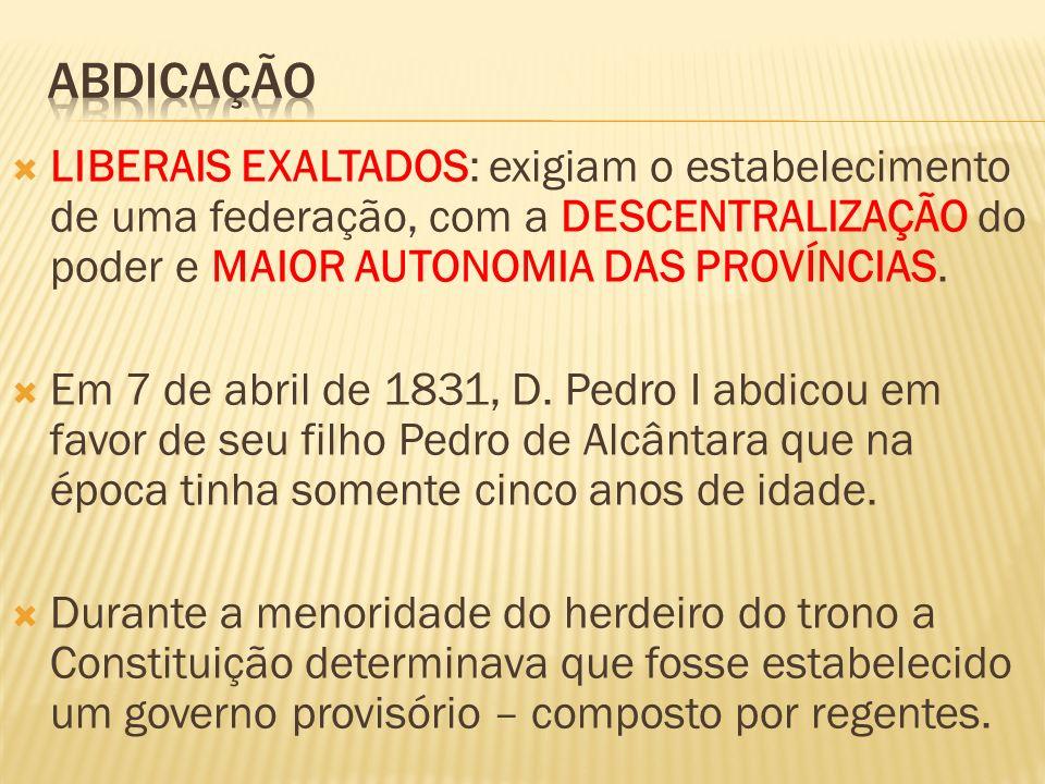 ABDICAÇÃO LIBERAIS EXALTADOS: exigiam o estabelecimento de uma federação, com a DESCENTRALIZAÇÃO do poder e MAIOR AUTONOMIA DAS PROVÍNCIAS.