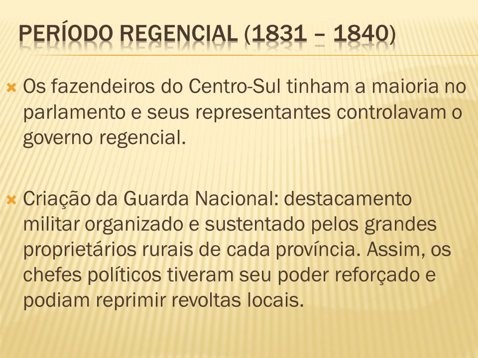 Período regencial (1831 – 1840) Os fazendeiros do Centro-Sul tinham a maioria no parlamento e seus representantes controlavam o governo regencial.