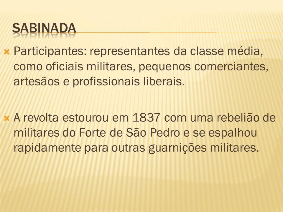 sabinada Participantes: representantes da classe média, como oficiais militares, pequenos comerciantes, artesãos e profissionais liberais.