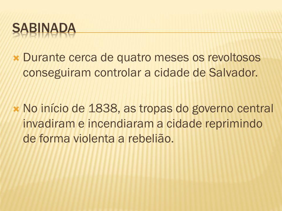 sabinada Durante cerca de quatro meses os revoltosos conseguiram controlar a cidade de Salvador.