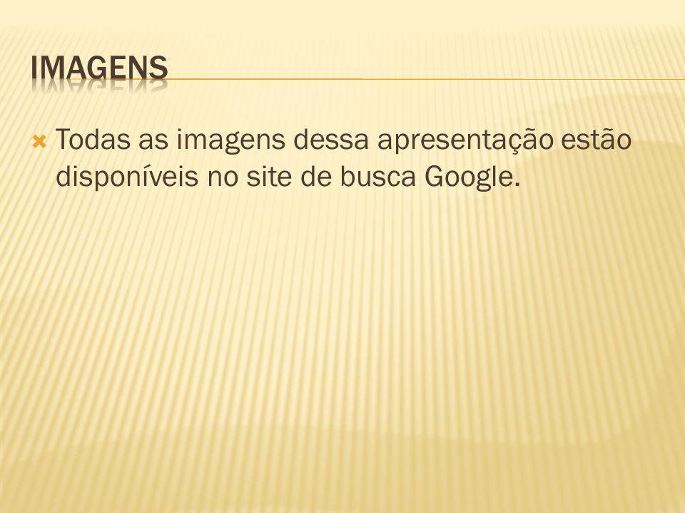 iMAGENS Todas as imagens dessa apresentação estão disponíveis no site de busca Google.