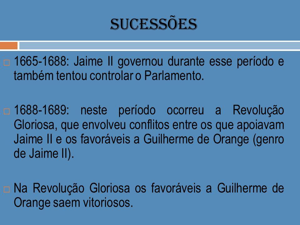 SUCESSÕES 1665-1688: Jaime II governou durante esse período e também tentou controlar o Parlamento.