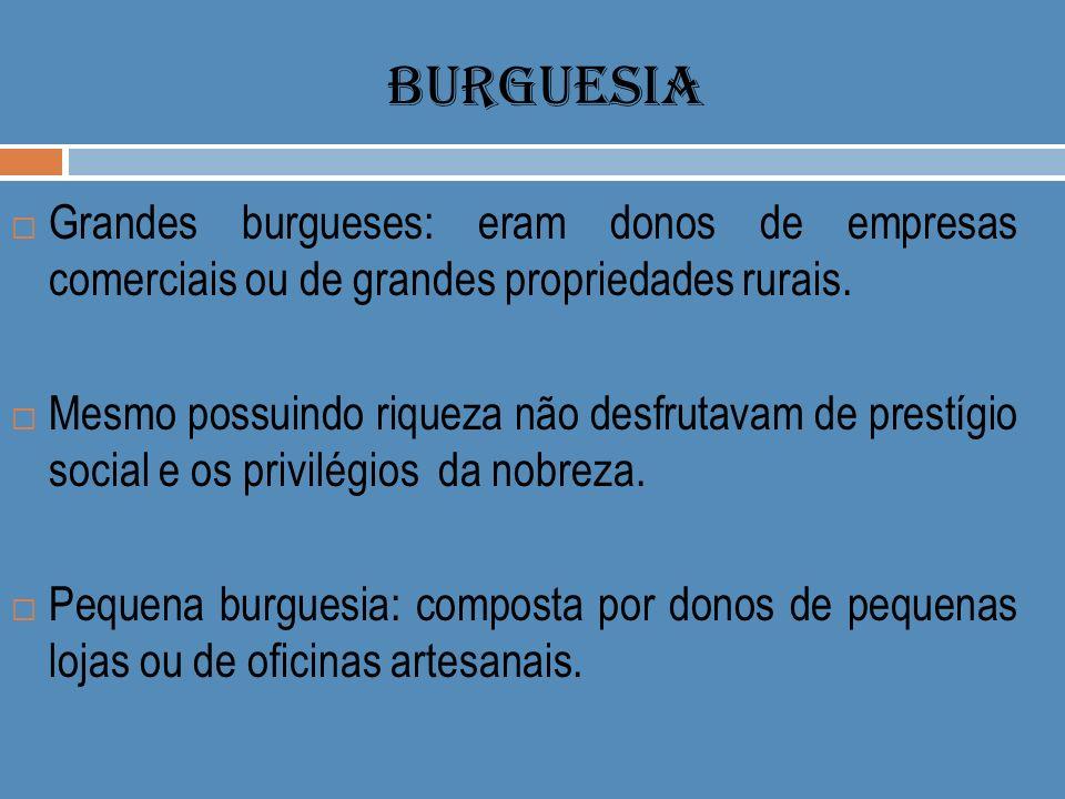 BURGUESIA Grandes burgueses: eram donos de empresas comerciais ou de grandes propriedades rurais.