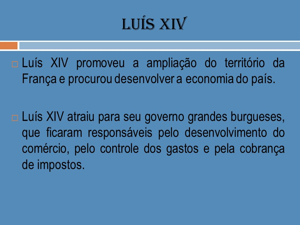LUÍS XIV Luís XIV promoveu a ampliação do território da França e procurou desenvolver a economia do país.