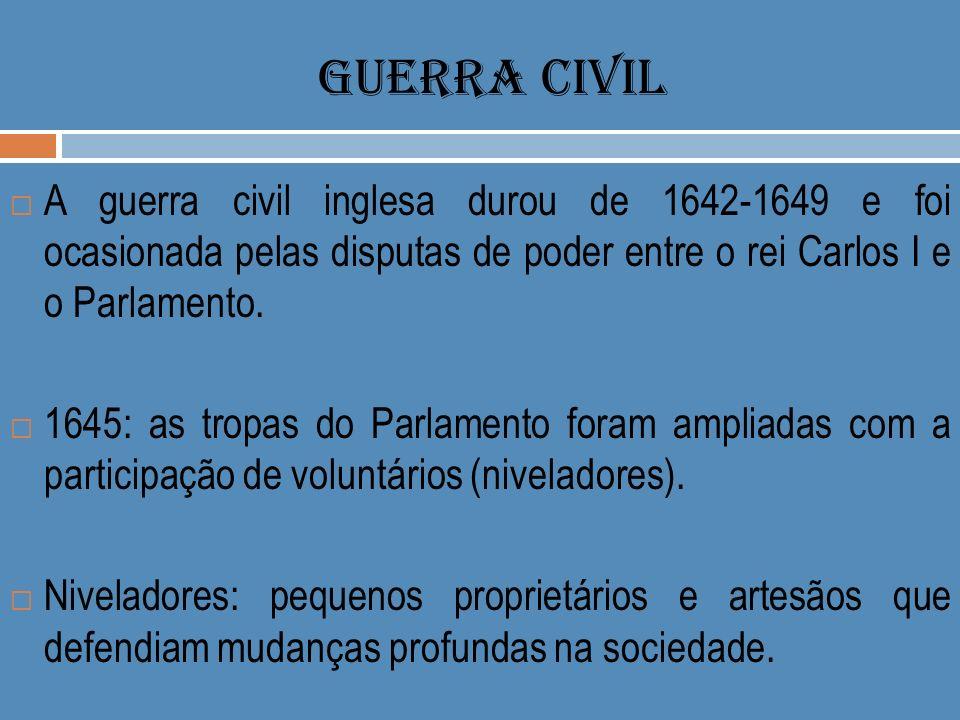 GUERRA CIVIL A guerra civil inglesa durou de 1642-1649 e foi ocasionada pelas disputas de poder entre o rei Carlos I e o Parlamento.