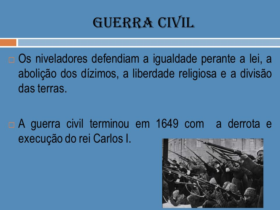 GUERRA CIVIL Os niveladores defendiam a igualdade perante a lei, a abolição dos dízimos, a liberdade religiosa e a divisão das terras.
