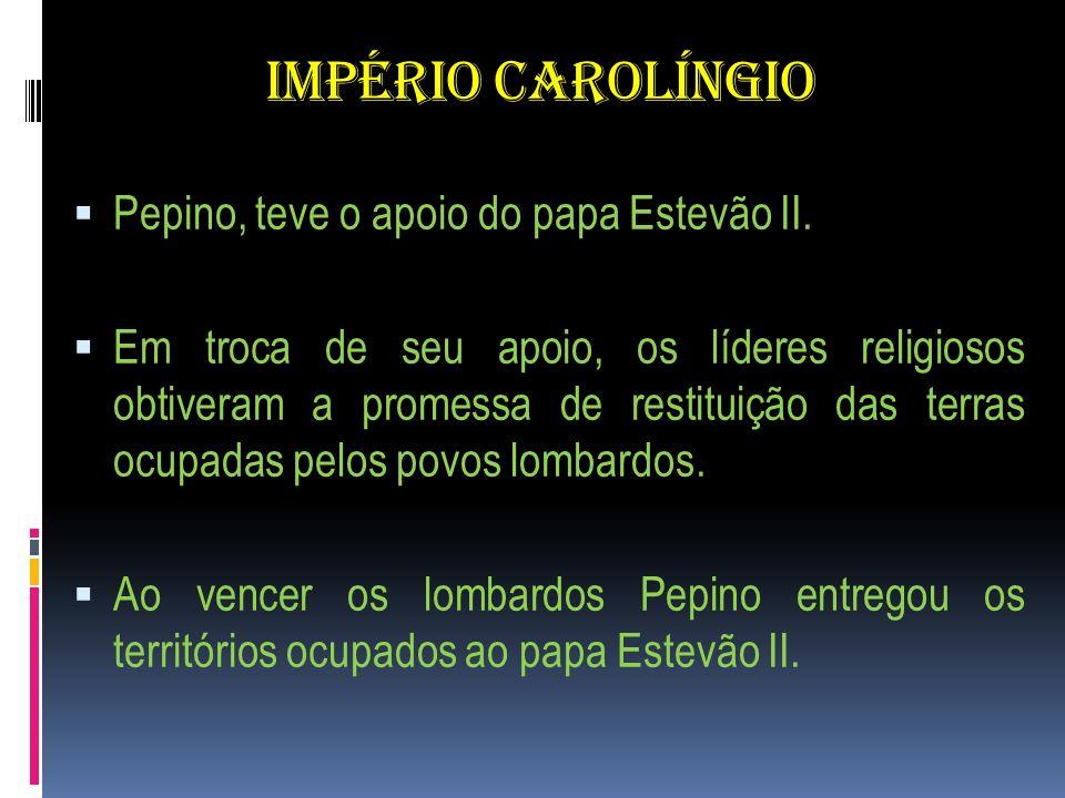 IMPÉRIO CAROLÍNGIO Pepino, teve o apoio do papa Estevão II.