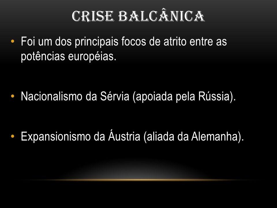 CRISE BALCÂNICA Foi um dos principais focos de atrito entre as potências européias. Nacionalismo da Sérvia (apoiada pela Rússia).