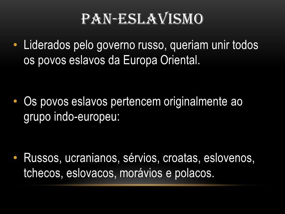 PAN-ESLAVISMO Liderados pelo governo russo, queriam unir todos os povos eslavos da Europa Oriental.