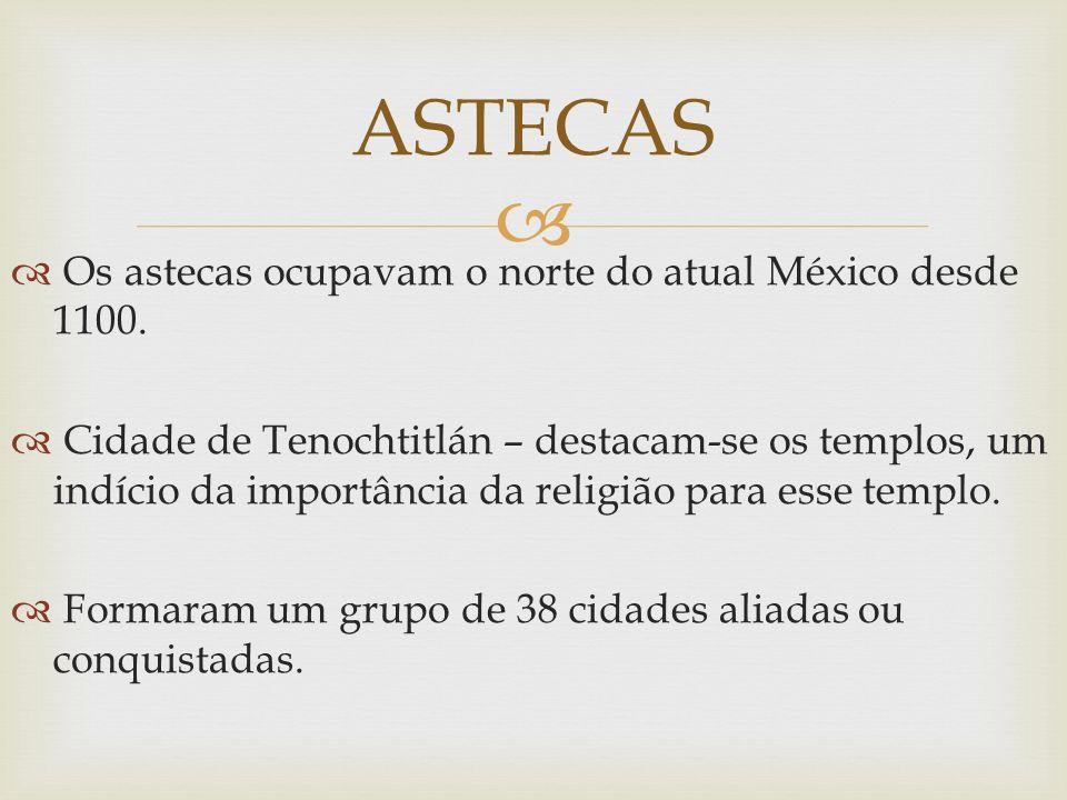 ASTECAS Os astecas ocupavam o norte do atual México desde 1100.